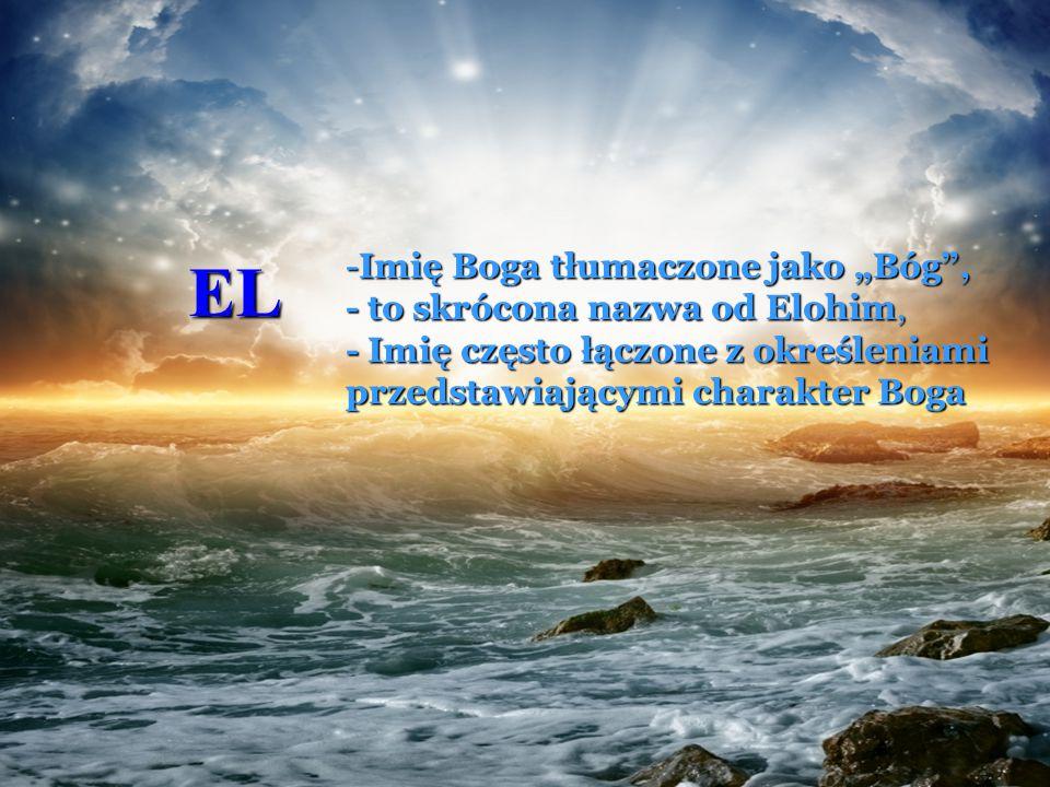 """EL -Imię Boga tłumaczone jako """"Bóg"""", - to skrócona nazwa od Elohim, - Imię często łączone z określeniami przedstawiającymi charakter Boga"""