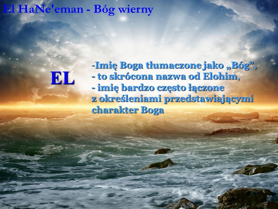"""EL -Imię Boga tłumaczone jako """"Bóg , - to skrócona nazwa od Elohim, - imię bardzo często łączone z określeniami przedstawiającymi charakter Boga El HaNe eman - Bóg wierny El HaKadosh - Święty Bóg"""