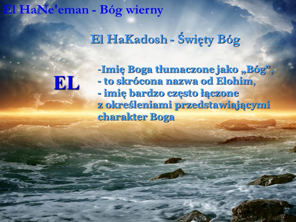 """EL -Imię Boga tłumaczone jako """"Bóg , - to skrócona nazwa od Elohim, - imię bardzo często łączone z określeniami przedstawiającymi charakter Boga El HaNe eman - Bóg wierny El HaKadosh - Święty Bóg El Yisrael - Bóg Izraela"""