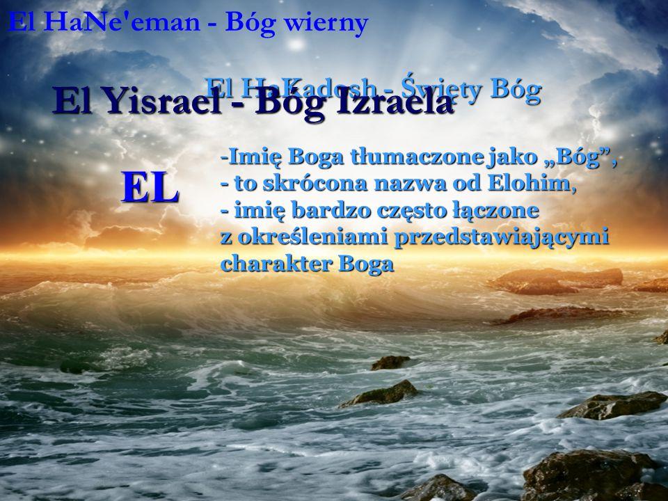 """EL -Imię Boga tłumaczone jako """"Bóg , - to skrócona nazwa od Elohim, - imię bardzo często łączone z określeniami przedstawiającymi charakter Boga El HaNe eman - Bóg wierny El Hashamayim - Bóg niebios El HaKadosh - Święty Bóg El Yisrael - Bóg Izraela"""