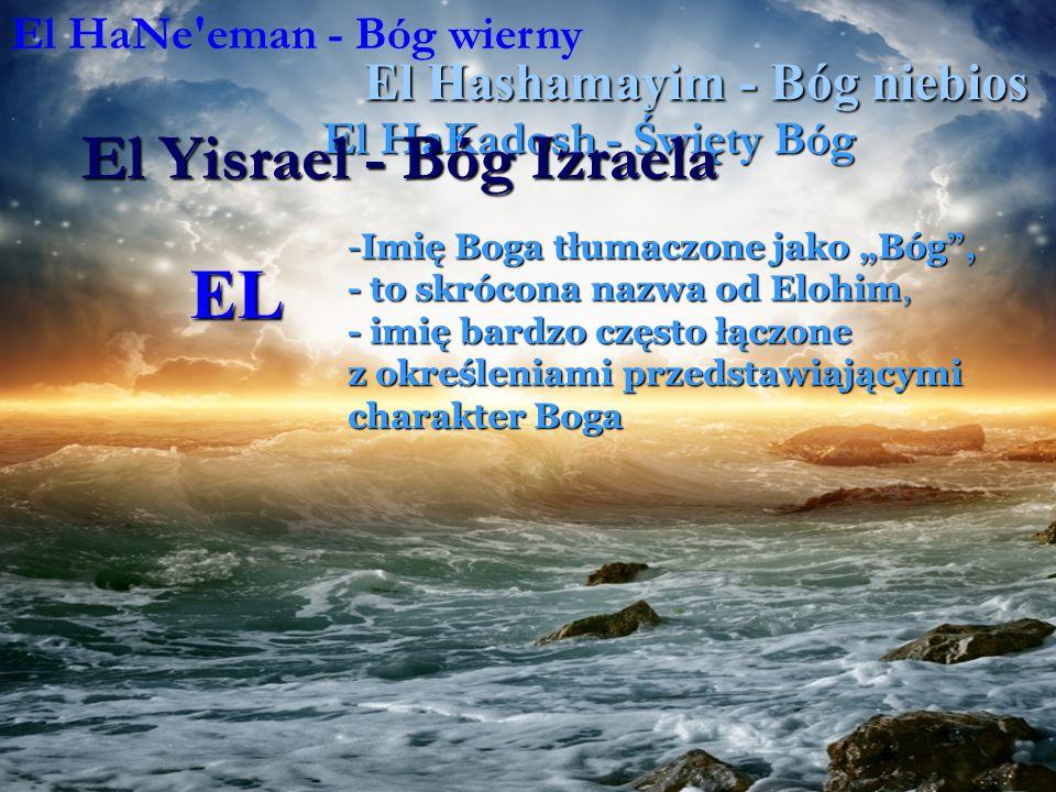 """EL -Imię Boga tłumaczone jako """"Bóg , - to skrócona nazwa od Elohim, - imię bardzo często łączone z określeniami przedstawiającymi charakter Boga El HaNe eman - Bóg wierny El Hashamayim - Bóg niebios El HaKadosh - Święty Bóg El Simchat Gili - Bóg wesela i radości El Yisrael - Bóg Izraela"""