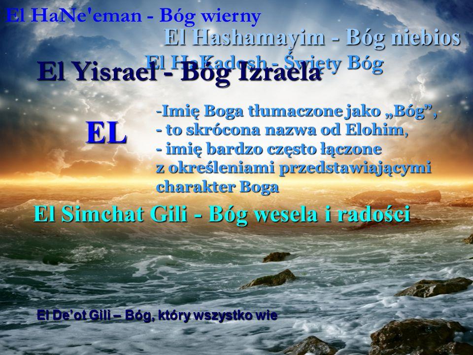 """EL -Imię Boga tłumaczone jako """"Bóg , - to skrócona nazwa od Elohim, - imię bardzo często łączone z określeniami przedstawiającymi charakter Boga El HaNe eman - Bóg wierny El Hashamayim - Bóg niebios El HaKadosh - Święty Bóg El Simchat Gili - Bóg wesela i radości El Yisrael - Bóg Izraela El De'ot Gili – Bóg, który wszystko wie El Kana - Bóg zazdrosny"""