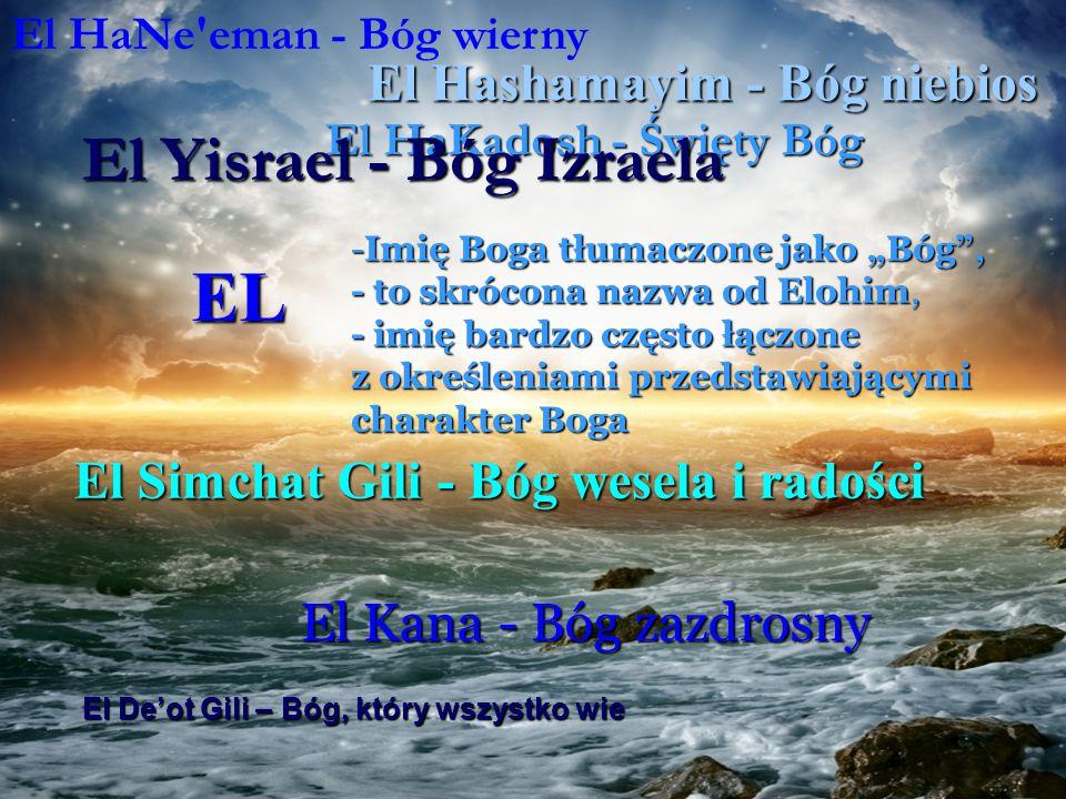 """EL -Imię Boga tłumaczone jako """"Bóg , - to skrócona nazwa od Elohim, - imię bardzo często łączone z określeniami przedstawiającymi charakter Boga El Hashamayim - Bóg niebios El HaKadosh - Święty Bóg El Simchat Gili - Bóg wesela i radości El Yisrael - Bóg Izraela El De'ot Gili – Bóg, który wszystko wie El Kana - Bóg zazdrosny El Elyon - Bóg Najwyższy"""
