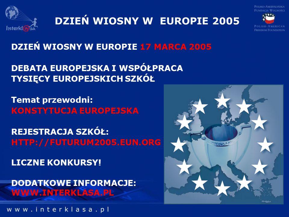 DZIEŃ WIOSNY W EUROPIE 2005 DZIEŃ WIOSNY W EUROPIE 17 MARCA 2005 DEBATA EUROPEJSKA I WSPÓŁPRACA TYSIĘCY EUROPEJSKICH SZKÓŁ Temat przewodni: KONSTYTUCJA EUROPEJSKA REJESTRACJA SZKÓŁ: HTTP://FUTURUM2005.EUN.ORG LICZNE KONKURSY.
