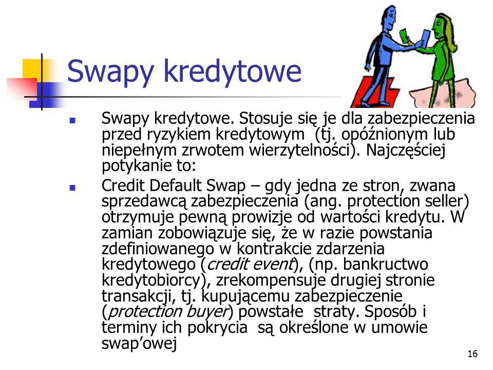 16 Swapy kredytowe Swapy kredytowe. Stosuje się je dla zabezpieczenia przed ryzykiem kredytowym (tj. opóźnionym lub niepełnym zrwotem wierzytelności).