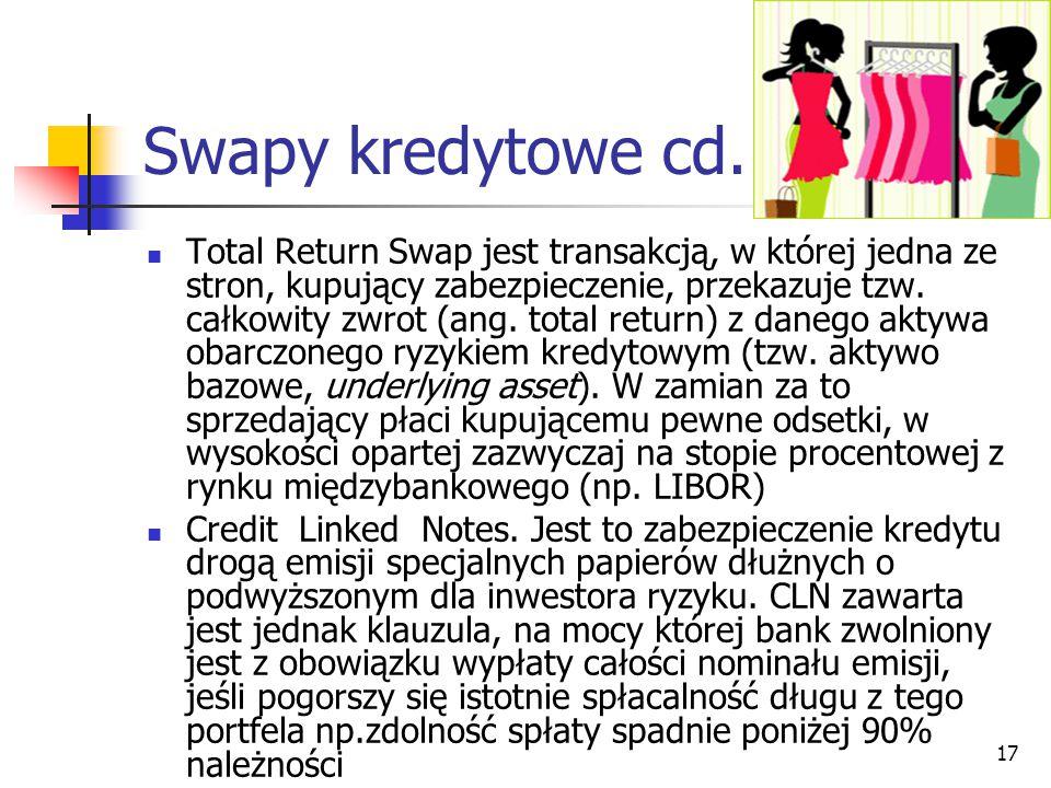 17 Swapy kredytowe cd. Total Return Swap jest transakcją, w której jedna ze stron, kupujący zabezpieczenie, przekazuje tzw. całkowity zwrot (ang. tota
