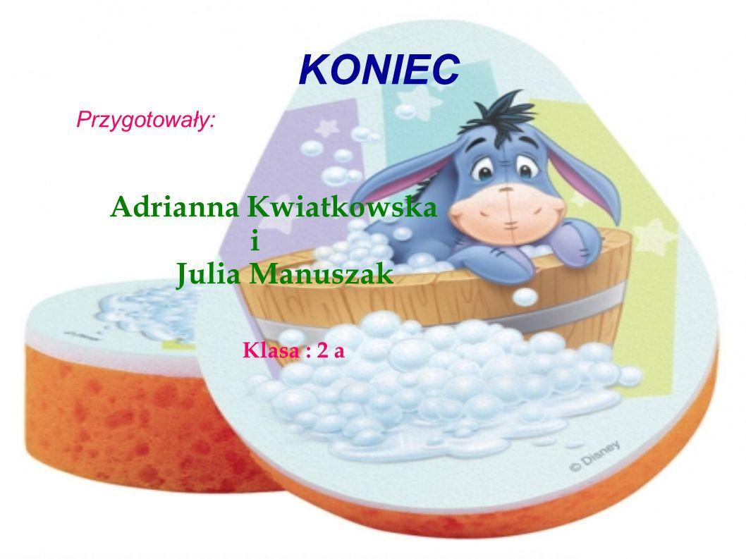 KONIEC Przygotowały: Adrianna Kwiatkowska i Julia Manuszak Klasa : 2 a