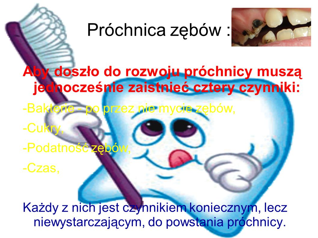 Próchnica zębów : Aby doszło do rozwoju próchnicy muszą jednocześnie zaistnieć cztery czynniki: -Bakterie - po przez nie mycie zębów, -Cukry, -Podatno