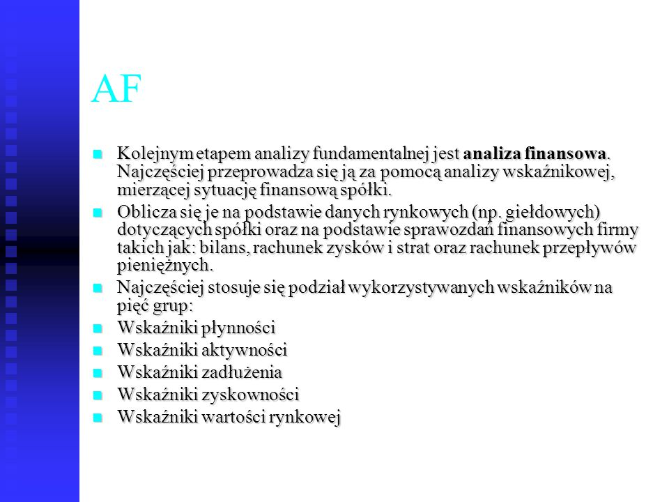 47 AF Kolejnym etapem analizy fundamentalnej jest analiza finansowa. Najczęściej przeprowadza się ją za pomocą analizy wskaźnikowej, mierzącej sytuacj