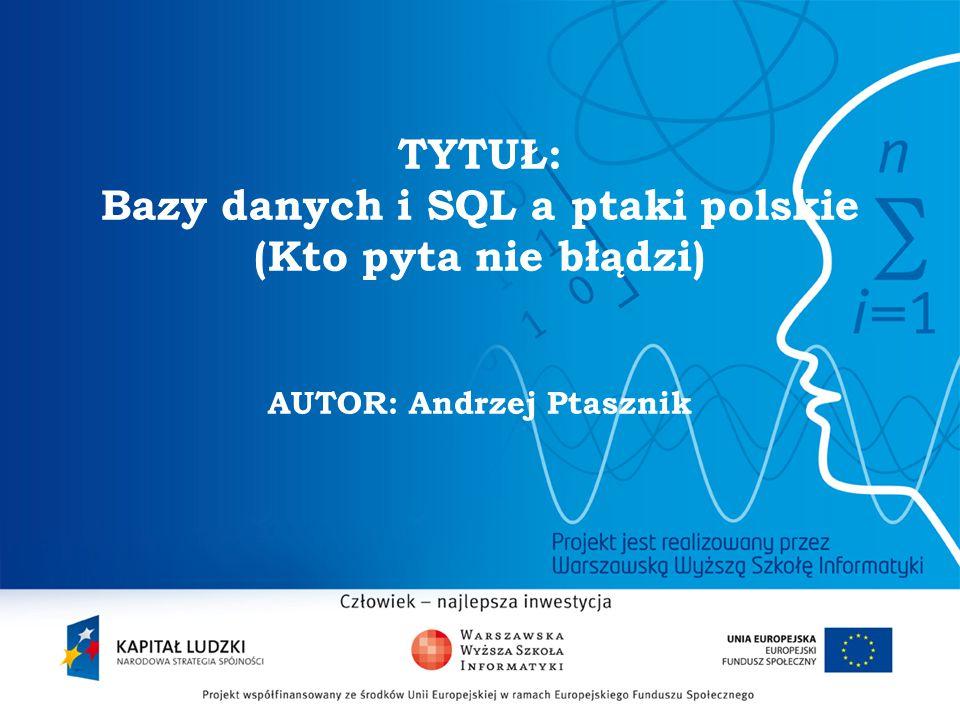 2 TYTUŁ: Bazy danych i SQL a ptaki polskie (Kto pyta nie błądzi) AUTOR: Andrzej Ptasznik