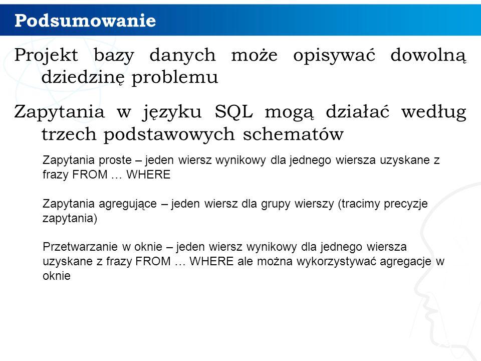 Podsumowanie Projekt bazy danych może opisywać dowolną dziedzinę problemu Zapytania w języku SQL mogą działać według trzech podstawowych schematów 29 Zapytania proste – jeden wiersz wynikowy dla jednego wiersza uzyskane z frazy FROM … WHERE Zapytania agregujące – jeden wiersz dla grupy wierszy (tracimy precyzje zapytania) Przetwarzanie w oknie – jeden wiersz wynikowy dla jednego wiersza uzyskane z frazy FROM … WHERE ale można wykorzystywać agregacje w oknie