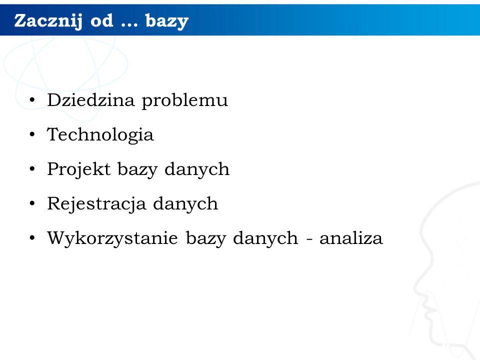 Zacznij od … bazy Dziedzina problemu Technologia Projekt bazy danych Rejestracja danych Wykorzystanie bazy danych - analiza 4