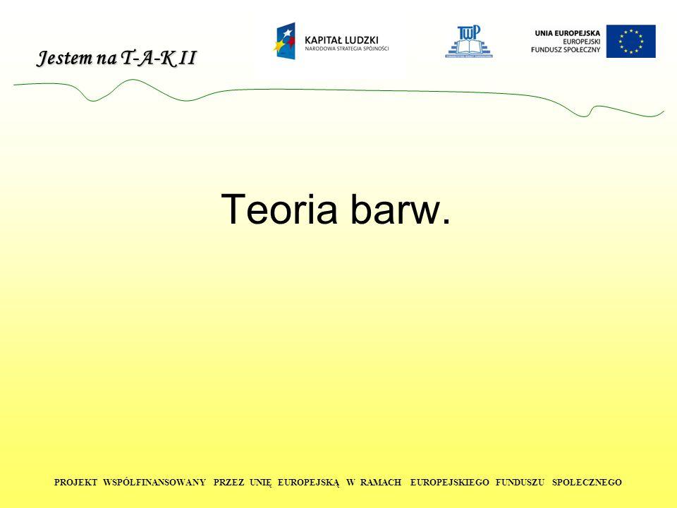 Jestem na T-A-K II PROJEKT WSPÓŁFINANSOWANY PRZEZ UNIĘ EUROPEJSKĄ W RAMACH EUROPEJSKIEGO FUNDUSZU SPOŁECZNEGO Teoria barw.