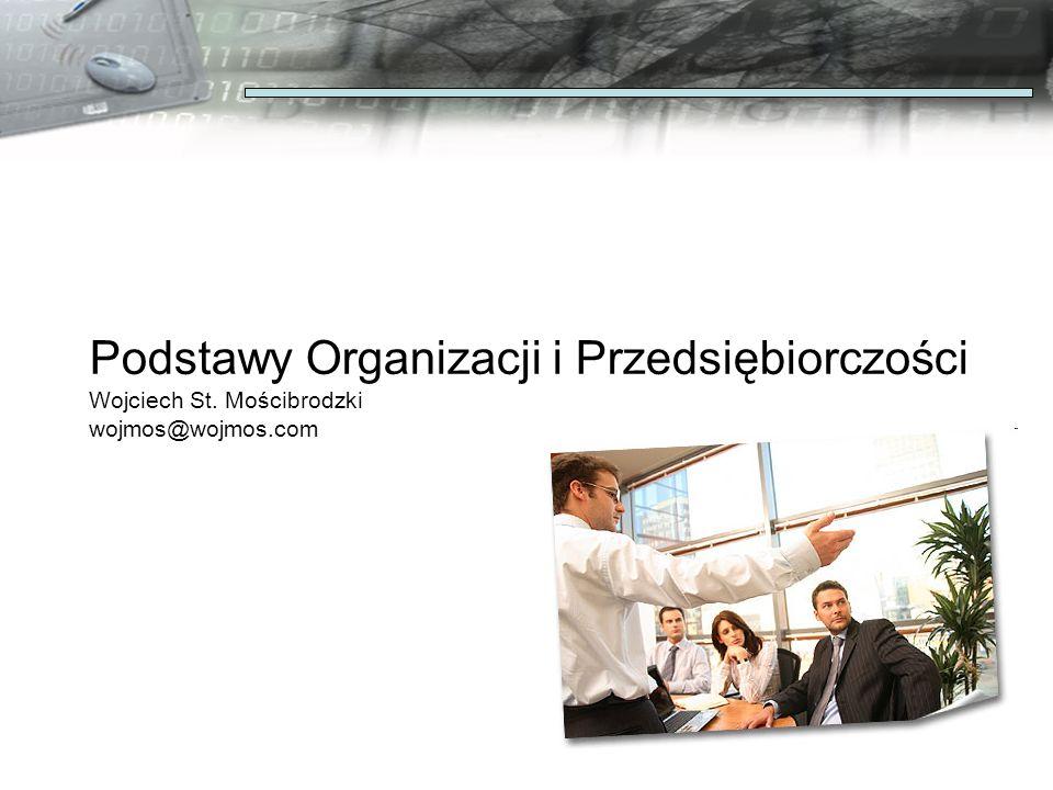 Podstawy Organizacji i Przedsiębiorczości Wojciech St. Mościbrodzki wojmos@wojmos.com