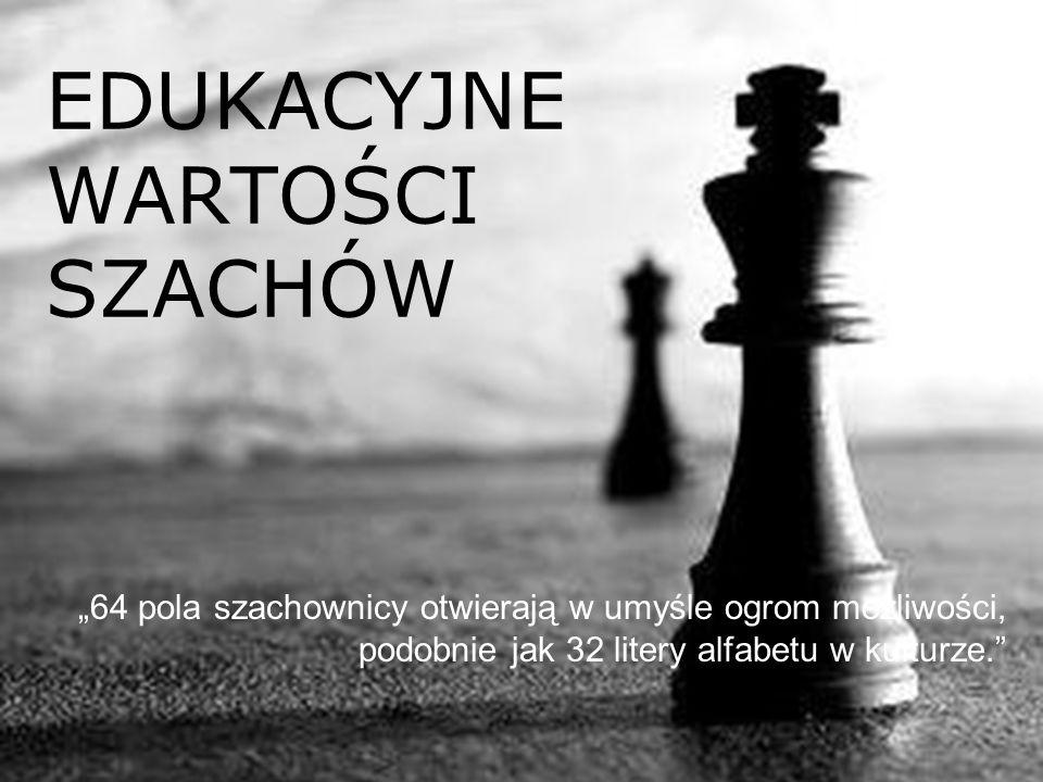 """EDUKACYJNE WARTOŚCI SZACHÓW """"64 pola szachownicy otwierają w umyśle ogrom możliwości, podobnie jak 32 litery alfabetu w kulturze."""""""