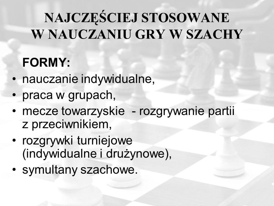 NAJCZĘŚCIEJ STOSOWANE W NAUCZANIU GRY W SZACHY FORMY: nauczanie indywidualne, praca w grupach, mecze towarzyskie - rozgrywanie partii z przeciwnikiem,
