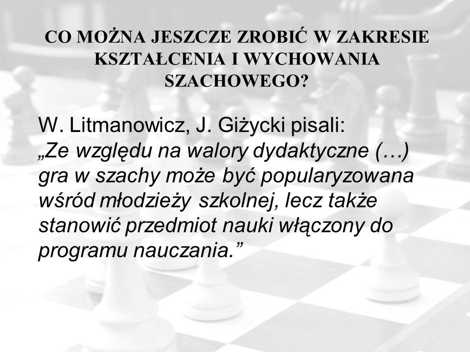 """CO MOŻNA JESZCZE ZROBIĆ W ZAKRESIE KSZTAŁCENIA I WYCHOWANIA SZACHOWEGO? W. Litmanowicz, J. Giżycki pisali: """"Ze względu na walory dydaktyczne (…) gra w"""