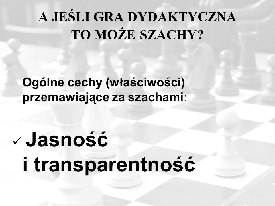 A JEŚLI GRA DYDAKTYCZNA TO MOŻE SZACHY? Ogólne cechy (właściwości) przemawiające za szachami: Jasność i transparentność