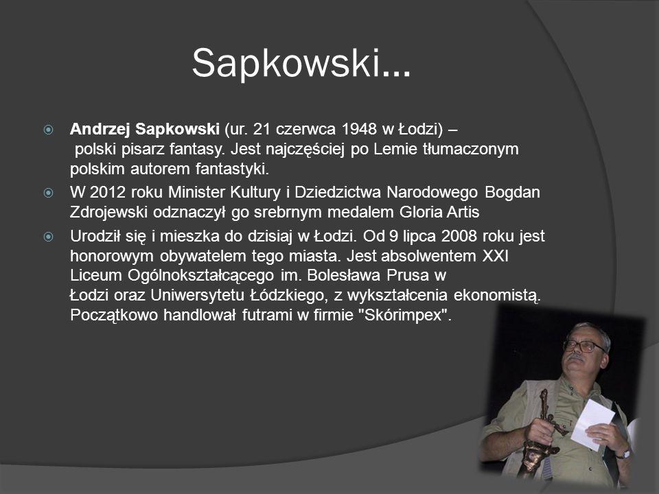 Sapkowski…  Andrzej Sapkowski (ur. 21 czerwca 1948 w Łodzi) – polski pisarz fantasy. Jest najczęściej po Lemie tłumaczonym polskim autorem fantastyki
