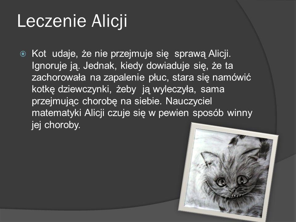 Leczenie Alicji  Kot udaje, że nie przejmuje się sprawą Alicji. Ignoruje ją. Jednak, kiedy dowiaduje się, że ta zachorowała na zapalenie płuc, stara