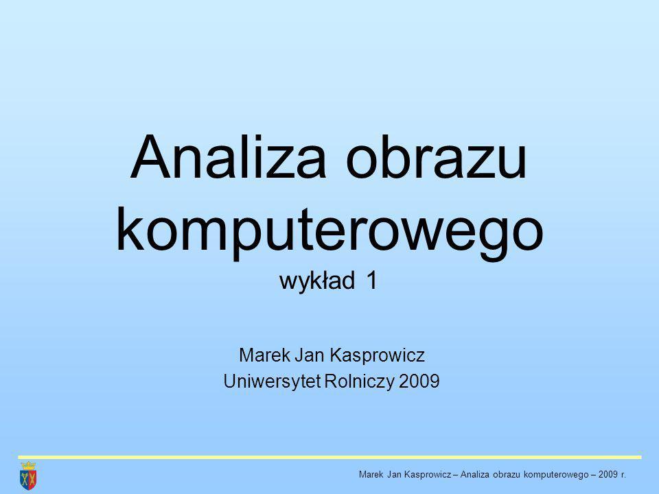 Analiza obrazu komputerowego wykład 1 Marek Jan Kasprowicz Uniwersytet Rolniczy 2009 Marek Jan Kasprowicz – Analiza obrazu komputerowego – 2009 r.