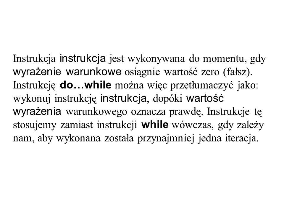 Instrukcja instrukcja jest wykonywana do momentu, gdy wyrażenie warunkowe osiągnie wartość zero (fałsz). Instrukcję do…while można więc przetłumaczyć