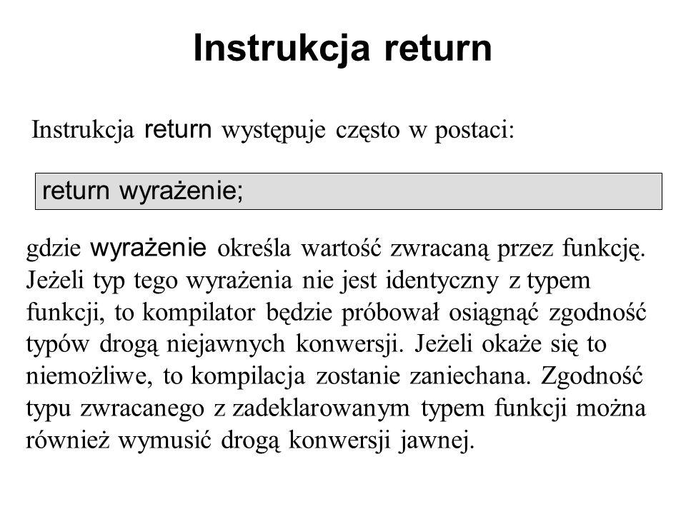 Instrukcja return Instrukcja return występuje często w postaci: return wyrażenie; gdzie wyrażenie określa wartość zwracaną przez funkcję. Jeżeli typ t
