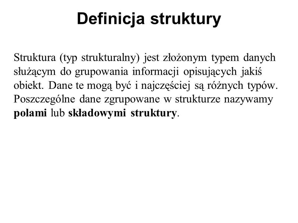 Definicja struktury Struktura (typ strukturalny) jest złożonym typem danych służącym do grupowania informacji opisujących jakiś obiekt. Dane te mogą b