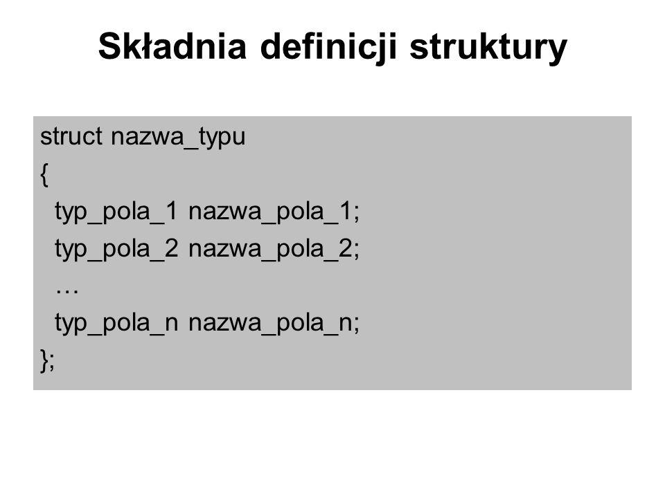 Składnia definicji struktury struct nazwa_typu { typ_pola_1 nazwa_pola_1; typ_pola_2 nazwa_pola_2; … typ_pola_n nazwa_pola_n; };