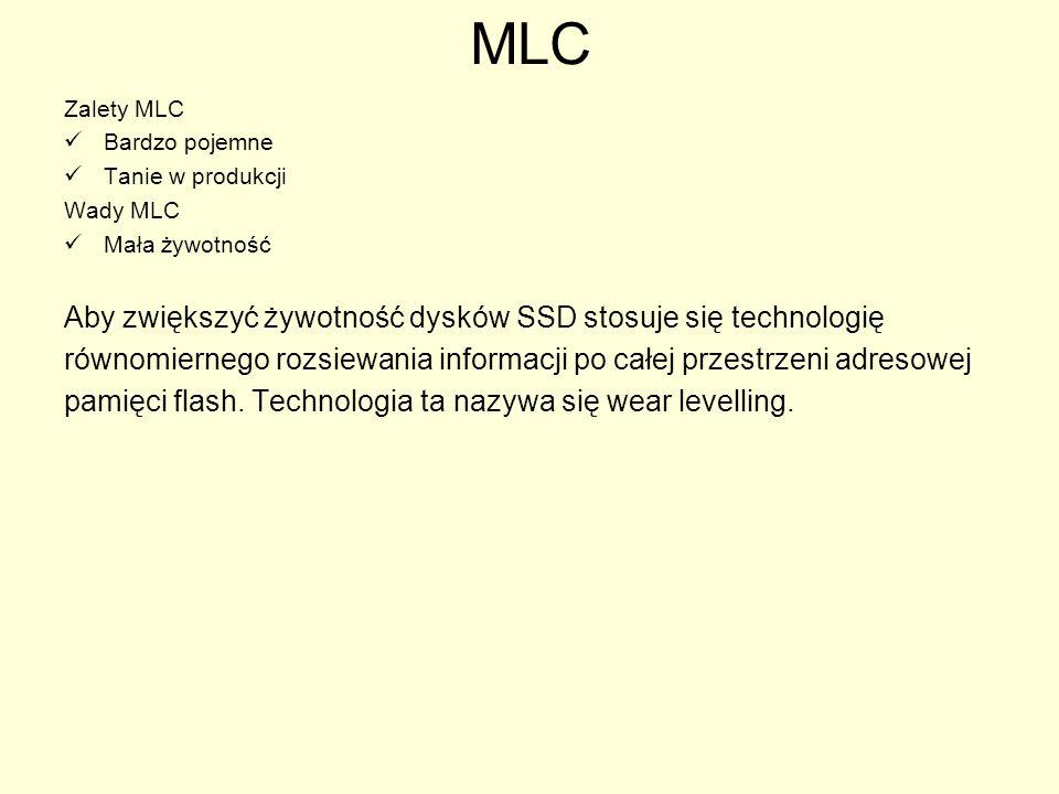 MLC Zalety MLC Bardzo pojemne Tanie w produkcji Wady MLC Mała żywotność Aby zwiększyć żywotność dysków SSD stosuje się technologię równomiernego rozsi