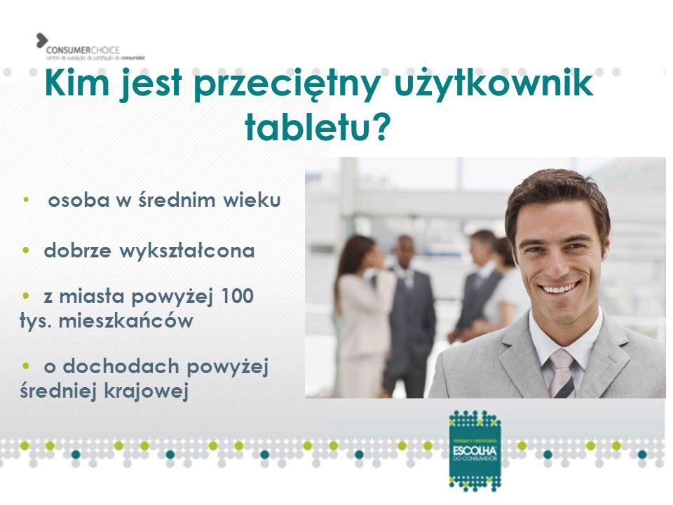 Kim jest przeciętny użytkownik tabletu? osoba w średnim wieku dobrze wykształcona o dochodach powyżej średniej krajowej z miasta powyżej 100 tys. mies