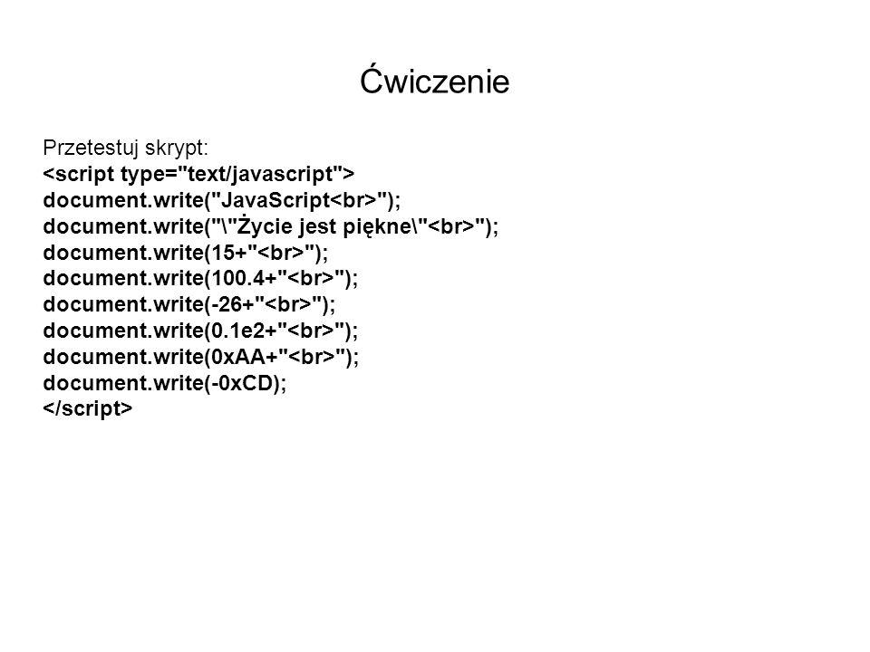Ćwiczenie Przetestuj skrypt: document.write( JavaScript ); document.write( \ Życie jest piękne\ ); document.write(15+ ); document.write(100.4+ ); document.write(-26+ ); document.write(0.1e2+ ); document.write(0xAA+ ); document.write(-0xCD);
