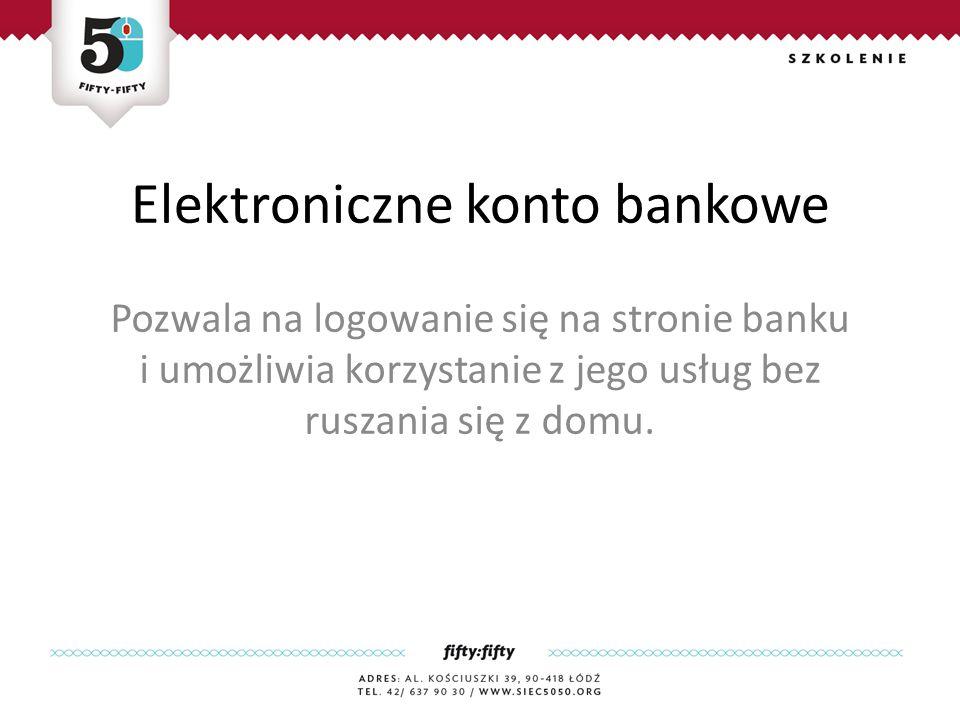 Elektroniczne konto bankowe Pozwala na logowanie się na stronie banku i umożliwia korzystanie z jego usług bez ruszania się z domu.