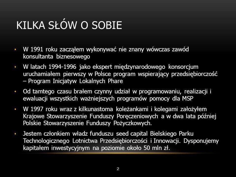 KILKA SŁÓW O SOBIE 2 W 1991 roku zacząłem wykonywać nie znany wówczas zawód konsultanta biznesowego W latach 1994-1996 jako ekspert międzynarodowego konsorcjum uruchamiałem pierwszy w Polsce program wspierający przedsiębiorczość – Program Inicjatyw Lokalnych Phare Od tamtego czasu brałem czynny udział w programowaniu, realizacji i ewaluacji wszystkich ważniejszych programów pomocy dla MSP W 1997 roku wraz z kilkunastoma koleżankami i kolegami założyłem Krajowe Stowarzyszenie Funduszy Poręczeniowych a w dwa lata później Polskie Stowarzyszenie Funduszy Pożyczkowych.