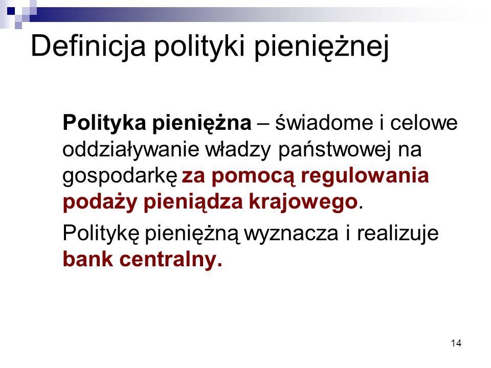 14 Polityka pieniężna – świadome i celowe oddziaływanie władzy państwowej na gospodarkę za pomocą regulowania podaży pieniądza krajowego. Politykę pie