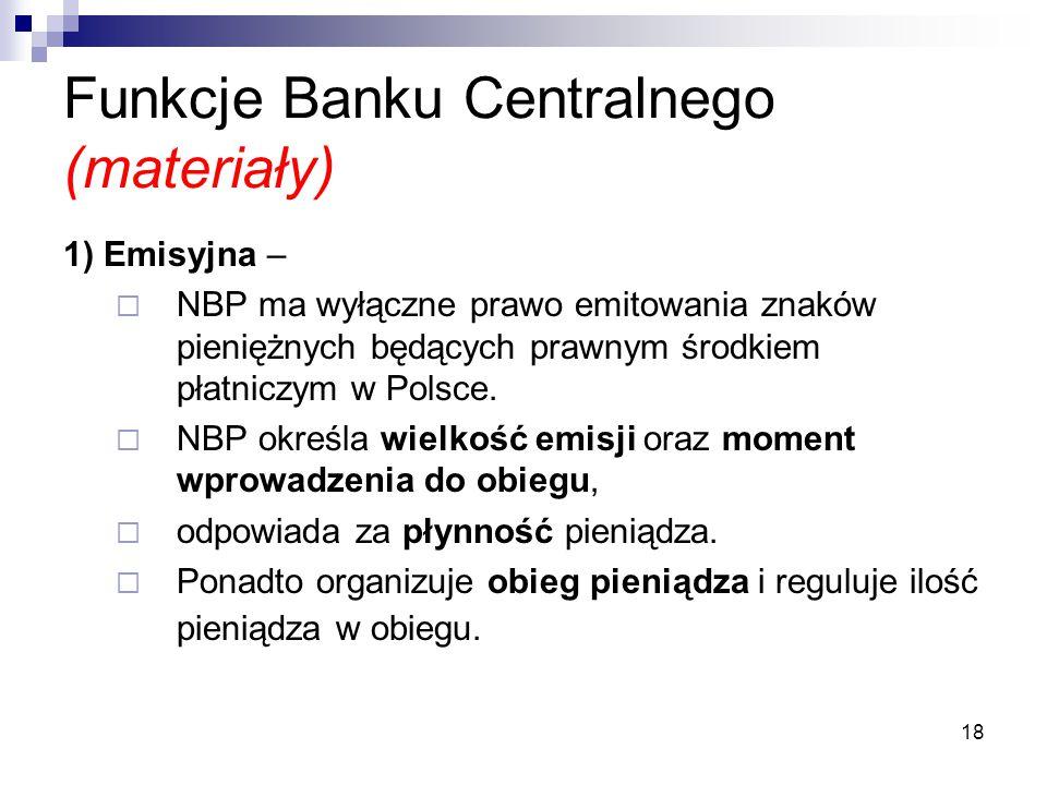 18 Funkcje Banku Centralnego (materiały) 1) Emisyjna –  NBP ma wyłączne prawo emitowania znaków pieniężnych będących prawnym środkiem płatniczym w Po