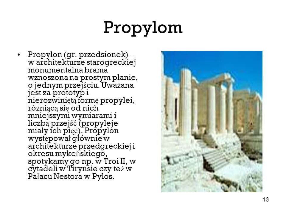 13 Propylom Propylon (gr. przedsionek) – w architekturze starogreckiej monumentalna brama wznoszona na prostym planie, o jednym przej ś ciu. Uwa ż ana