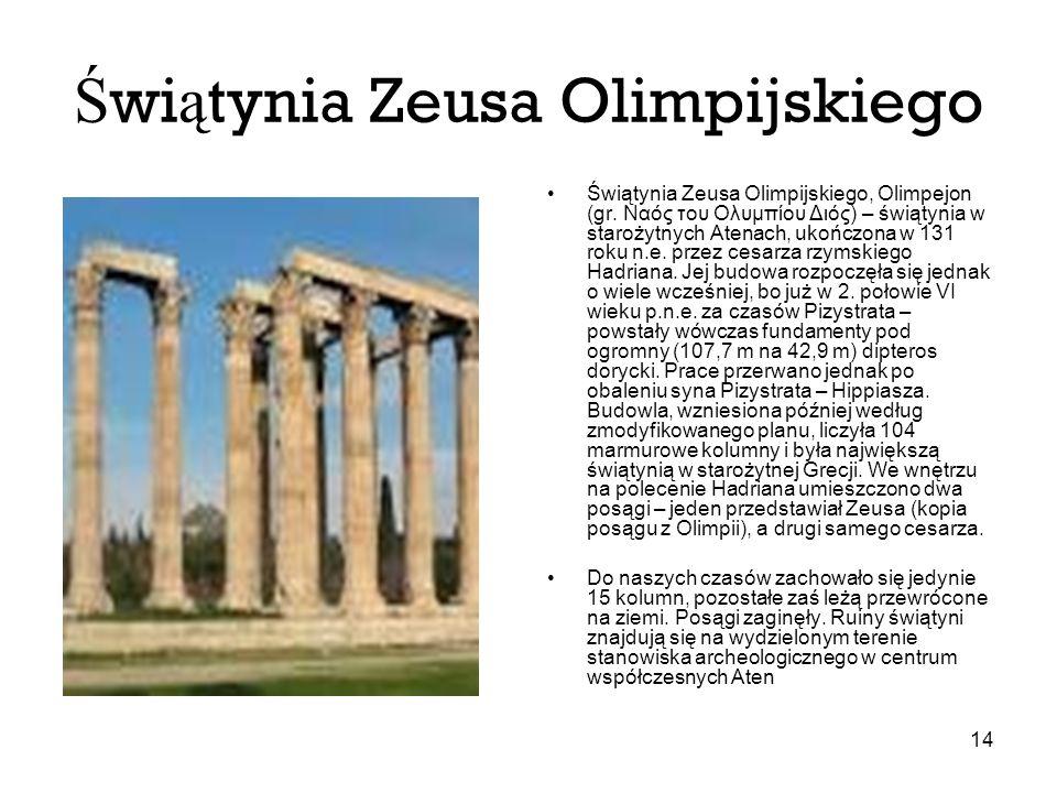 14 Ś wi ą tynia Zeusa Olimpijskiego Świątynia Zeusa Olimpijskiego, Olimpejon (gr. Ναός του Ολυμπίου Διός) – świątynia w starożytnych Atenach, ukończon