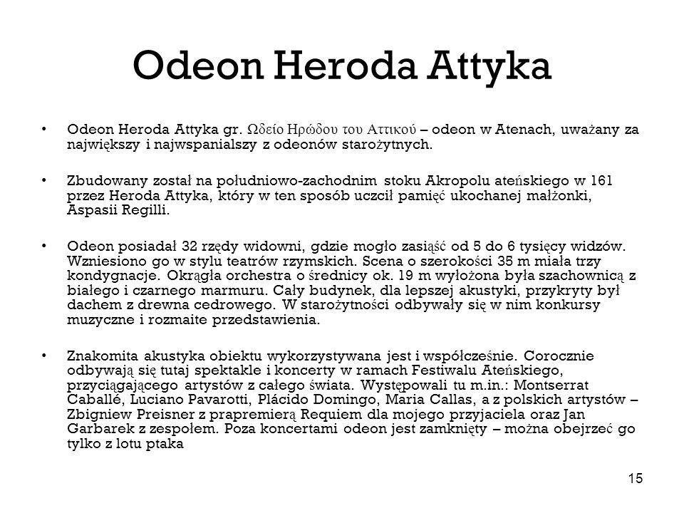 15 Odeon Heroda Attyka Odeon Heroda Attyka gr. Ωδείο Ηρώδου του Αττικού – odeon w Atenach, uwa ż any za najwi ę kszy i najwspanialszy z odeonów staro