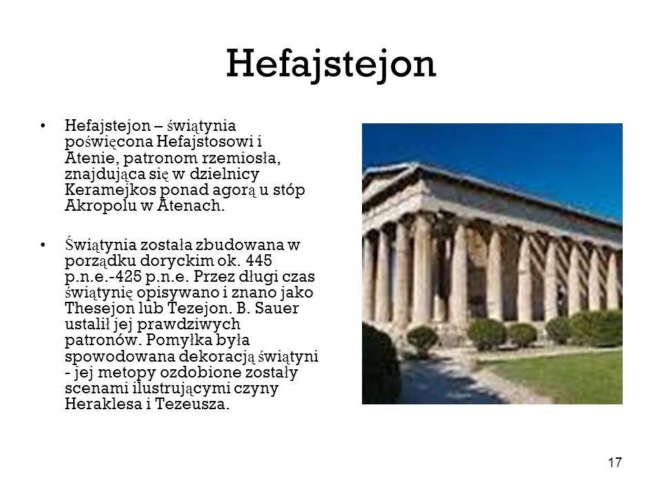 17 Hefajstejon Hefajstejon – ś wi ą tynia po ś wi ę cona Hefajstosowi i Atenie, patronom rzemios ł a, znajduj ą ca si ę w dzielnicy Keramejkos ponad a