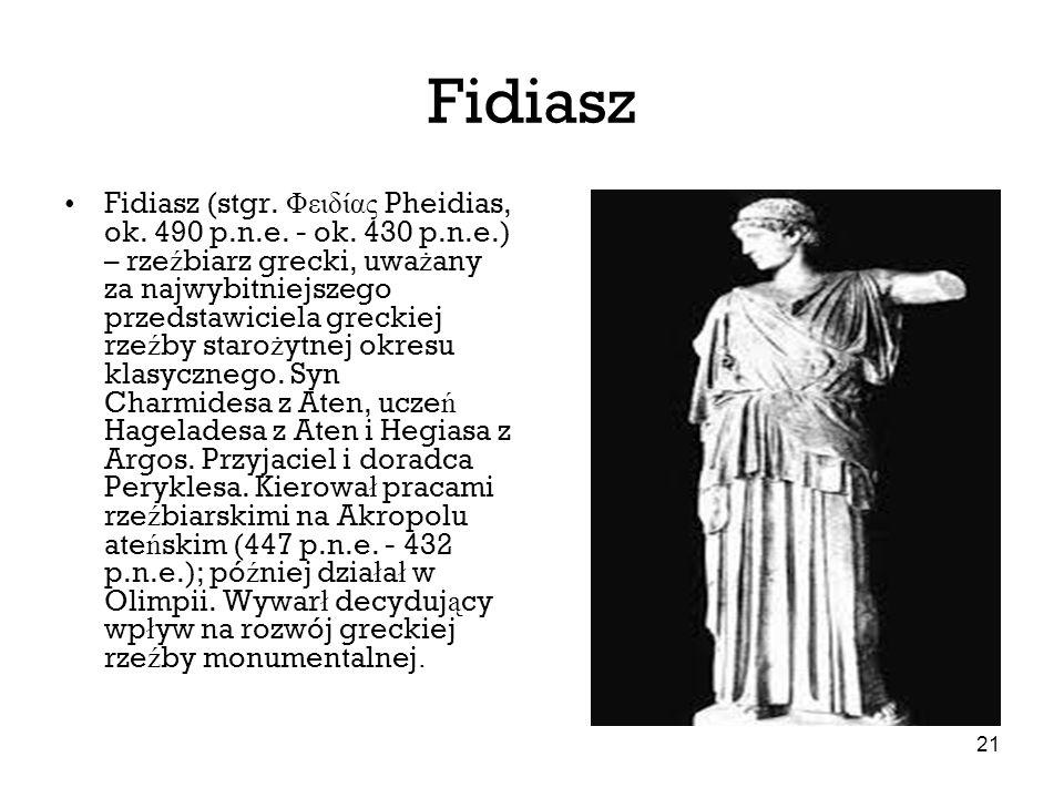 21 Fidiasz Fidiasz (stgr. Φειδίας Pheidias, ok. 490 p.n.e. - ok. 430 p.n.e.) – rze ź biarz grecki, uwa ż any za najwybitniejszego przedstawiciela grec