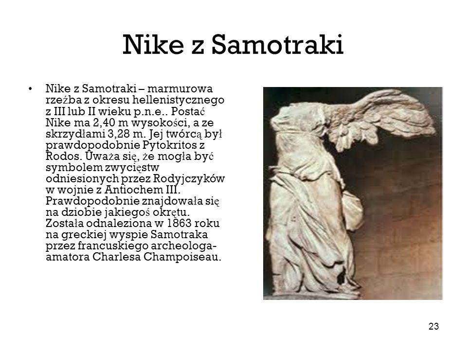 23 Nike z Samotraki Nike z Samotraki – marmurowa rze ź ba z okresu hellenistycznego z III lub II wieku p.n.e.. Posta ć Nike ma 2,40 m wysoko ś ci, a z