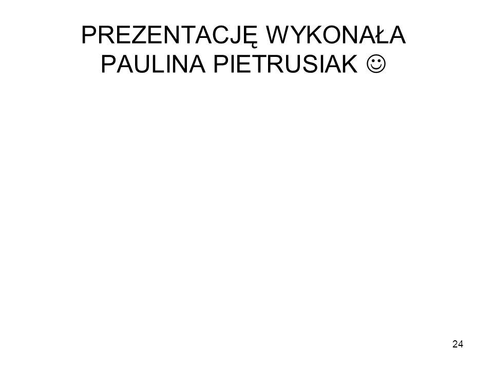 24 PREZENTACJĘ WYKONAŁA PAULINA PIETRUSIAK