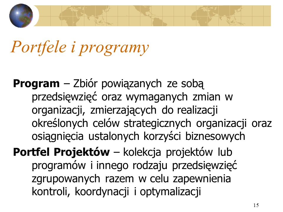 15 Portfele i programy Program – Zbiór powiązanych ze sobą przedsięwzięć oraz wymaganych zmian w organizacji, zmierzających do realizacji określonych