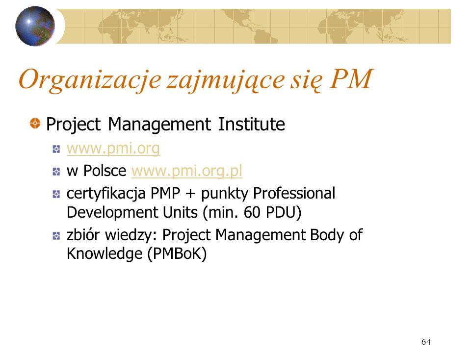 64 Organizacje zajmujące się PM Project Management Institute www.pmi.org w Polsce www.pmi.org.plwww.pmi.org.pl certyfikacja PMP + punkty Professional