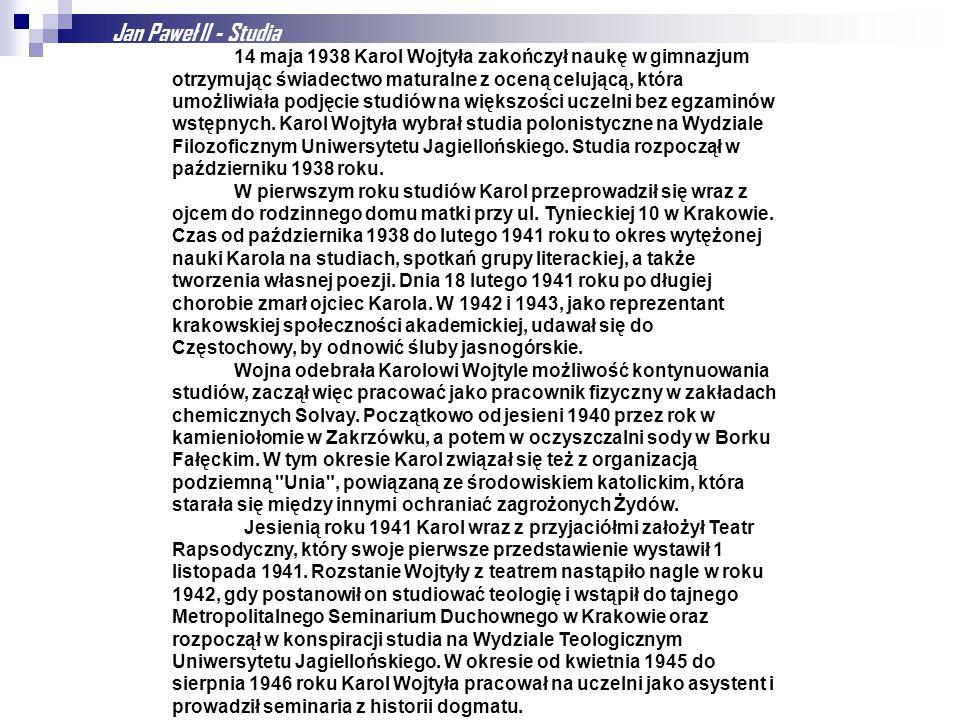 Jan Paweł II - Studia 14 maja 1938 Karol Wojtyła zakończył naukę w gimnazjum otrzymując świadectwo maturalne z oceną celującą, która umożliwiała podjęcie studiów na większości uczelni bez egzaminów wstępnych.