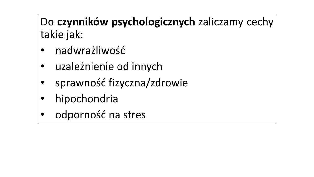 Do czynników psychologicznych zaliczamy cechy takie jak: nadwrażliwość uzależnienie od innych sprawność fizyczna/zdrowie hipochondria odporność na str