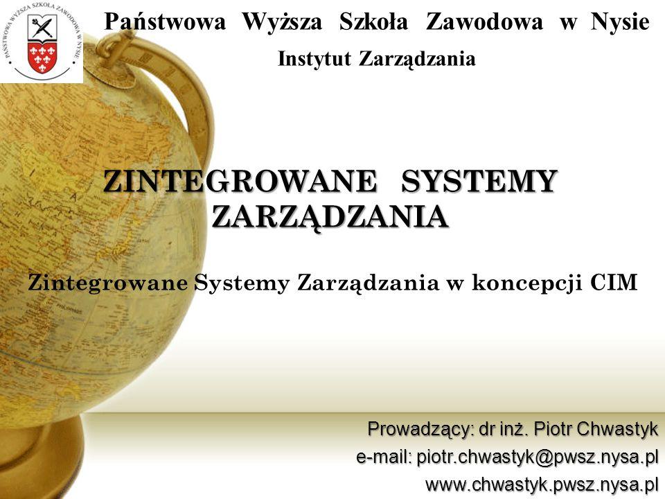 Zintegrowane Systemy Zarządzania w koncepcji CIM ZINTEGROWANE SYSTEMY ZARZĄDZANIA Państwowa Wyższa Szkoła Zawodowa w Nysie Instytut Zarządzania Prowad