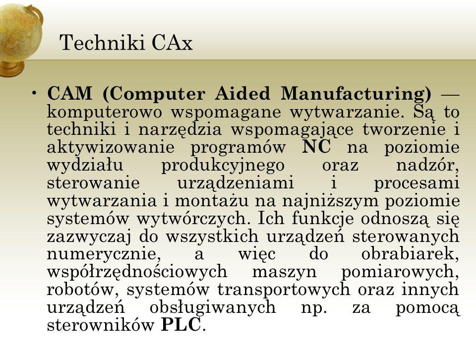Techniki CAx CAM (Computer Aided Manufacturing) — komputerowo wspomagane wytwarzanie. Są to techniki i narzędzia wspomagające tworzenie i aktywizowani