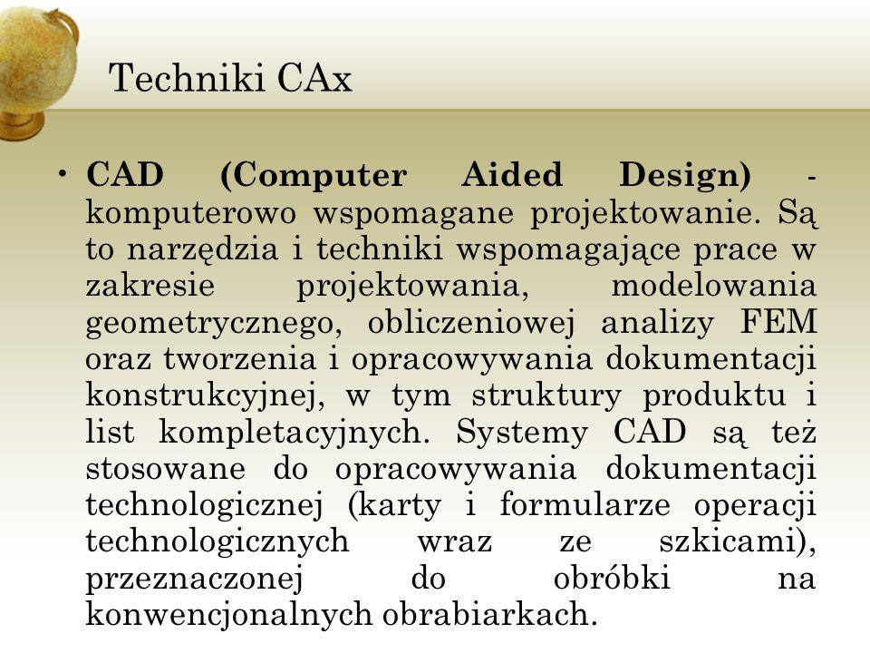 Techniki CAx CAD (Computer Aided Design) - komputerowo wspomagane projektowanie. Są to narzędzia i techniki wspomagające prace w zakresie projektowani